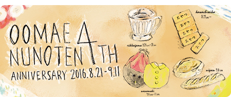 OOMAENUNOTEN 4TH ANNIVERSARY 場所:おおまえ布店 日時:2016年8月21日(日)~9月11日(日) 10:00~17:00 ※8/25、31、9/7はお休みです